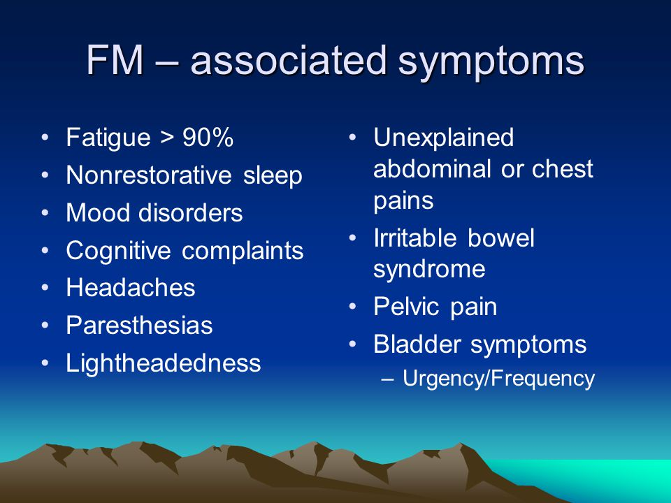FM – associated symptoms Fatigue > 90% Nonrestorative sleep Mood disorders Cognitive complaints Headaches Paresthesias Lightheadedness Unexplained abdominal or chest pains Irritable bowel syndrome Pelvic pain Bladder symptoms –Urgency/Frequency