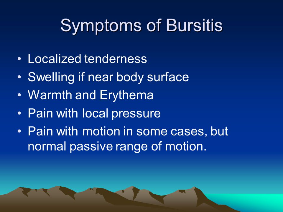 Symptoms of Bursitis Localized tenderness Swelling if near body surface Warmth and Erythema Pain with local pressure Pain with motion in some cases, but normal passive range of motion.