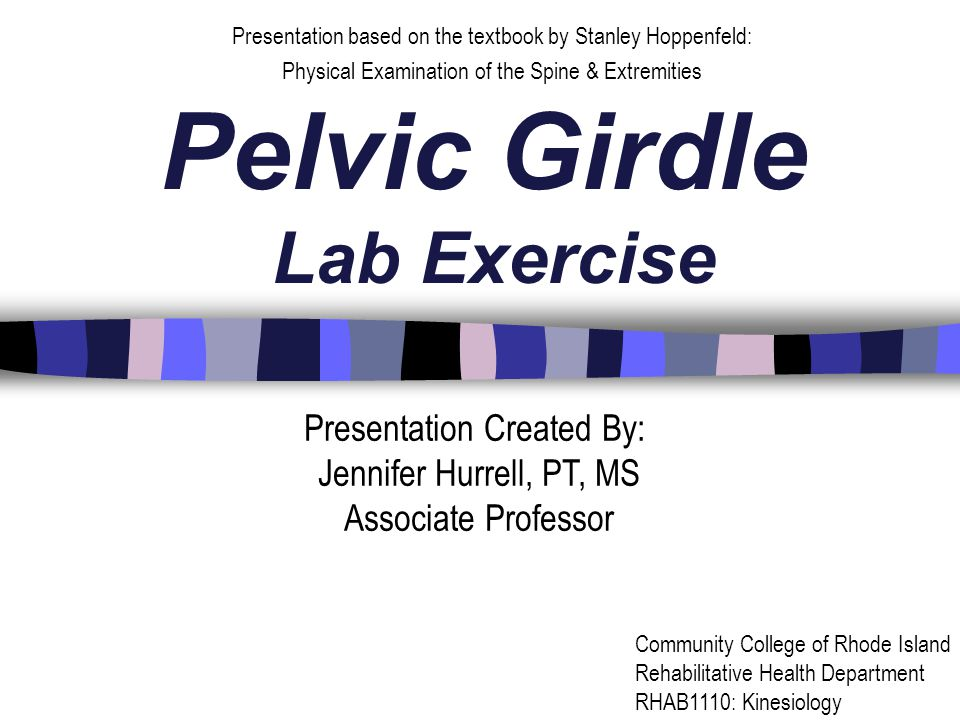 Pelvic Girdle Lab Exercise Presentation based on the textbook by Stanley Hoppenfeld: Physical Examination of the Spine & Extremities Presentation Created By: Jennifer Hurrell, PT, MS Associate Professor Community College of Rhode Island Rehabilitative Health Department RHAB1110: Kinesiology