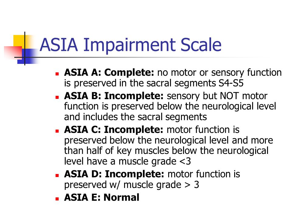 ASIA Impairment Scale ASIA A: Complete: no motor or sensory function is preserved in the sacral segments S4-S5 ASIA B: Incomplete: sensory but NOT motor function is preserved below the neurological level and includes the sacral segments ASIA C: Incomplete: motor function is preserved below the neurological level and more than half of key muscles below the neurological level have a muscle grade <3 ASIA D: Incomplete: motor function is preserved w/ muscle grade > 3 ASIA E: Normal