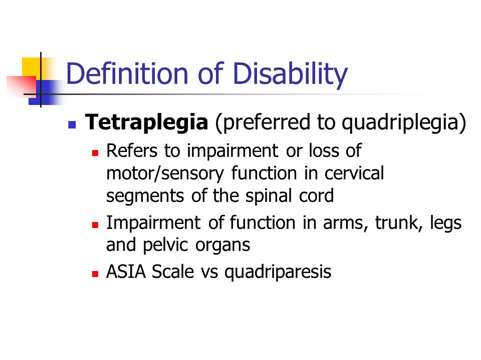 Definition of Disability Tetraplegia (preferred to quadriplegia) Refers to impairment or loss of motor/sensory function in cervical segments of the spinal cord Impairment of function in arms, trunk, legs and pelvic organs ASIA Scale vs quadriparesis