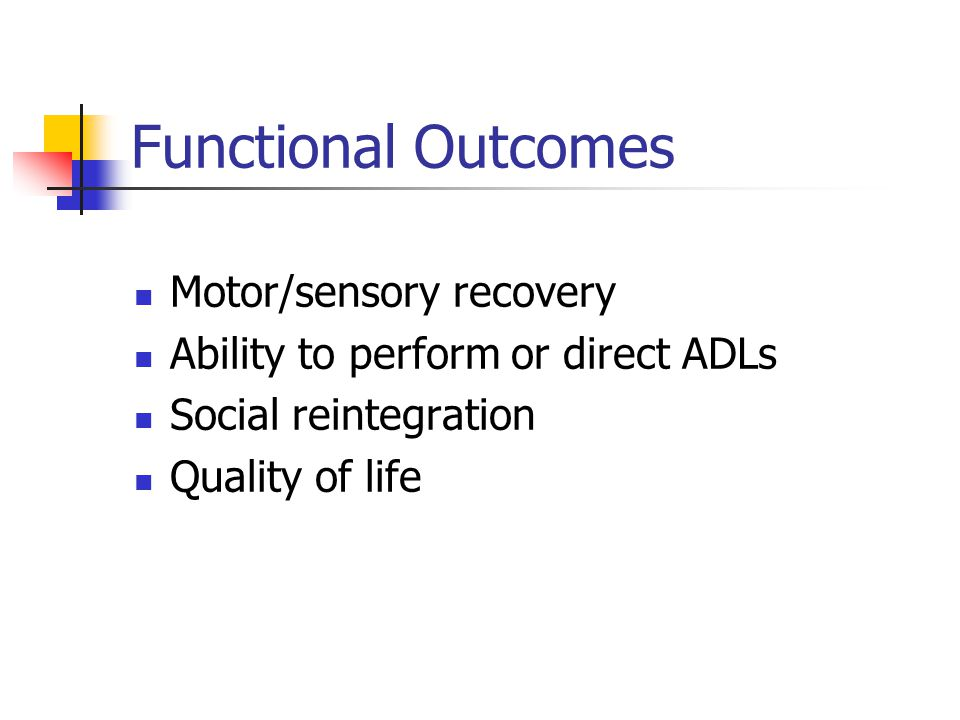 Functional Outcomes Motor/sensory recovery Ability to perform or direct ADLs Social reintegration Quality of life