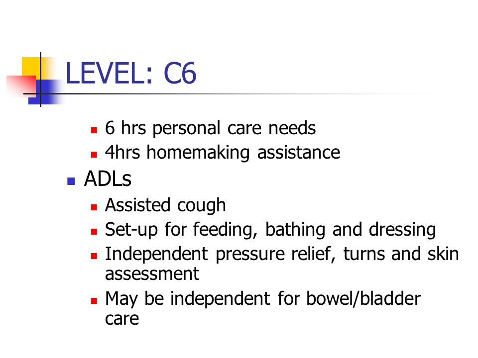 LEVEL: C6 6 hrs personal care needs 4hrs homemaking assistance ADLs Assisted cough Set-up for feeding, bathing and dressing Independent pressure relie