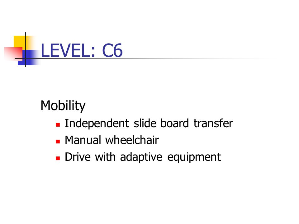 LEVEL: C6 Mobility Independent slide board transfer Manual wheelchair Drive with adaptive equipment