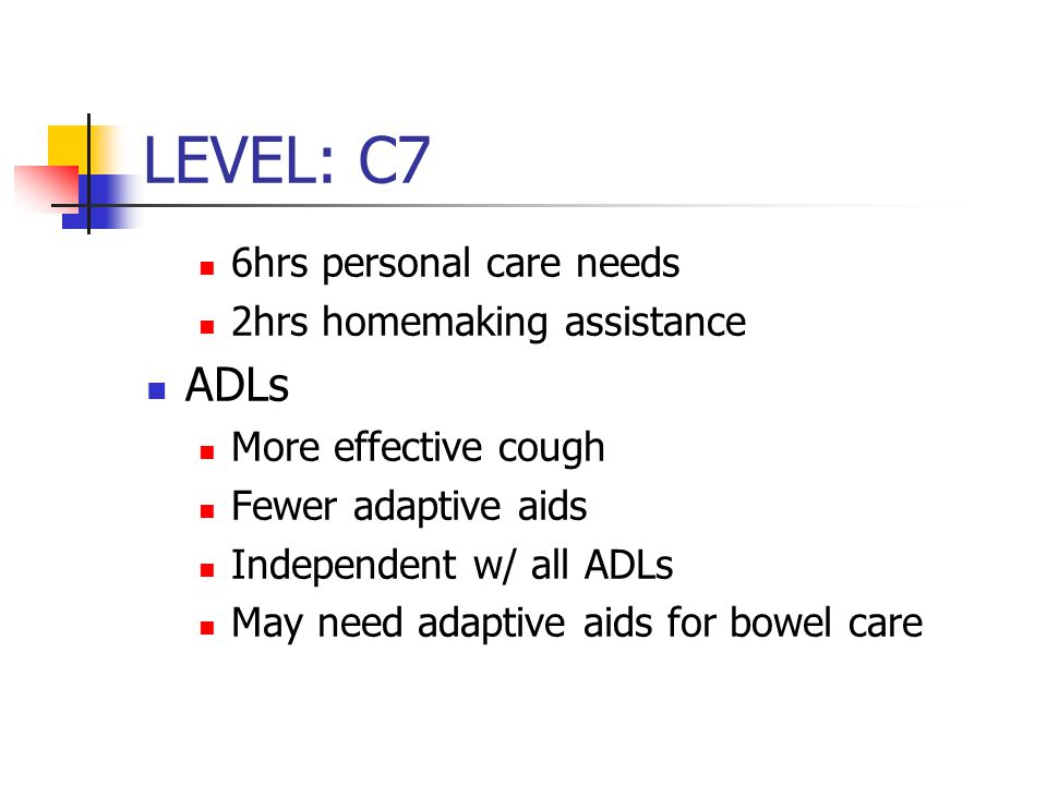 LEVEL: C7 6hrs personal care needs 2hrs homemaking assistance ADLs More effective cough Fewer adaptive aids Independent w/ all ADLs May need adaptive