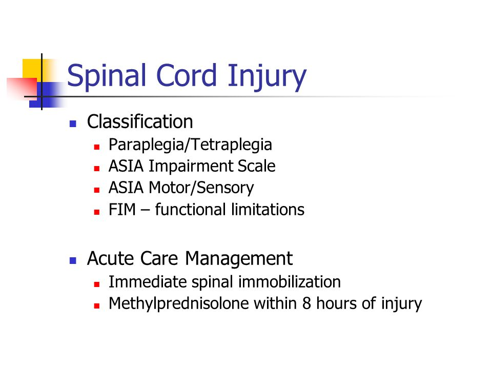 Spinal Cord Injury Classification Paraplegia/Tetraplegia ASIA Impairment Scale ASIA Motor/Sensory FIM – functional limitations Acute Care Management Immediate spinal immobilization Methylprednisolone within 8 hours of injury