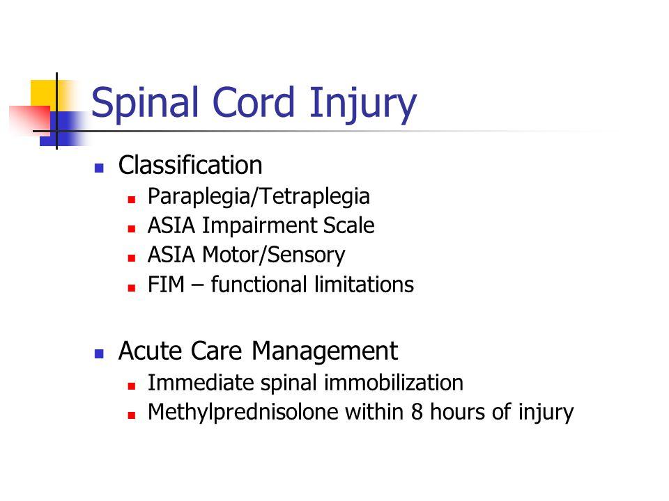 Spinal Cord Injury Classification Paraplegia/Tetraplegia ASIA Impairment Scale ASIA Motor/Sensory FIM – functional limitations Acute Care Management I