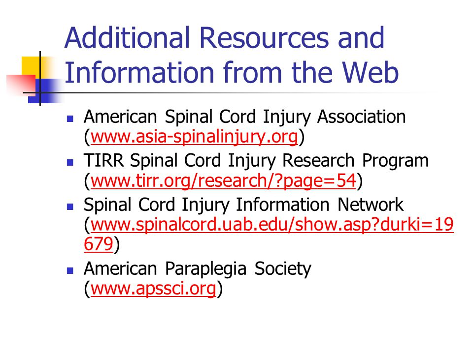 Additional Resources and Information from the Web American Spinal Cord Injury Association (www.asia-spinalinjury.org)www.asia-spinalinjury.org TIRR Spinal Cord Injury Research Program (www.tirr.org/research/?page=54)www.tirr.org/research/?page=54 Spinal Cord Injury Information Network (www.spinalcord.uab.edu/show.asp?durki=19 679)www.spinalcord.uab.edu/show.asp?durki=19 679 American Paraplegia Society (www.apssci.org)www.apssci.org