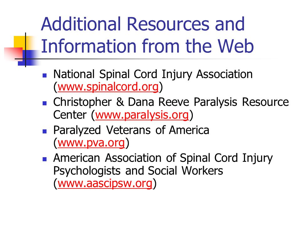 Additional Resources and Information from the Web National Spinal Cord Injury Association (www.spinalcord.org)www.spinalcord.org Christopher & Dana Reeve Paralysis Resource Center (www.paralysis.org)www.paralysis.org Paralyzed Veterans of America (www.pva.org)www.pva.org American Association of Spinal Cord Injury Psychologists and Social Workers (www.aascipsw.org)www.aascipsw.org