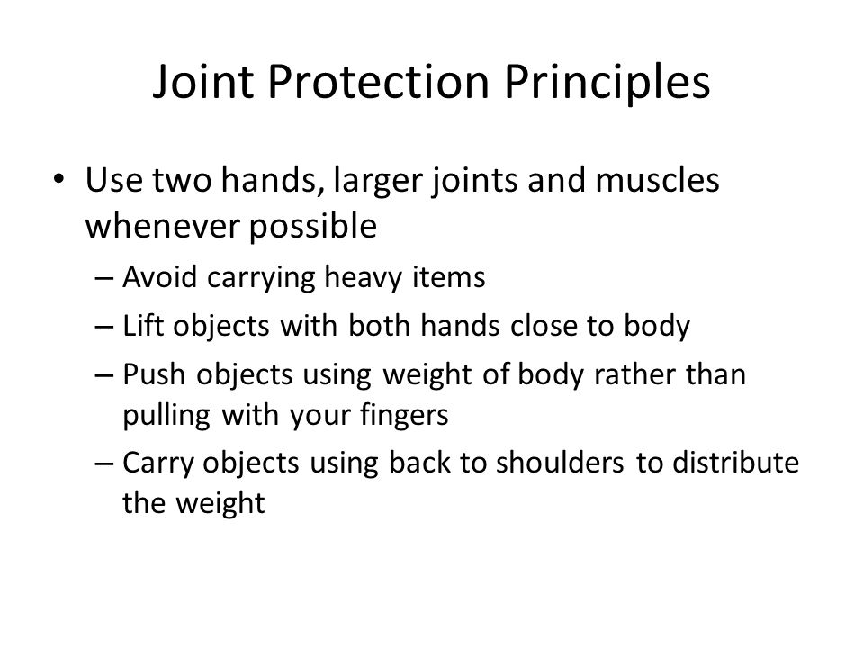Joint Protection Principles Balance rest and activity – Organize activities to reduce work efforts – Use splints or other devices to rest joints when there is a flare-up – Prioritize activities based on the amount of energy or pain you have – Break down tasks into manageable segments, resting or changing activities as needed