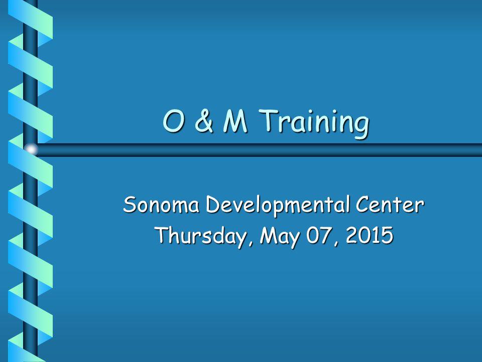 O & M Training O & M Training Sonoma Developmental Center Thursday, May 07, 2015Thursday, May 07, 2015Thursday, May 07, 2015Thursday, May 07, 2015