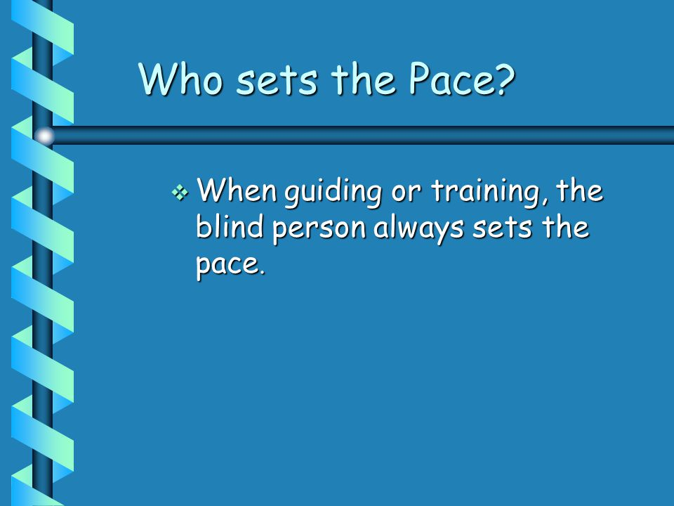 Who sets the Pace  When guiding or training, the blind person always sets the pace.