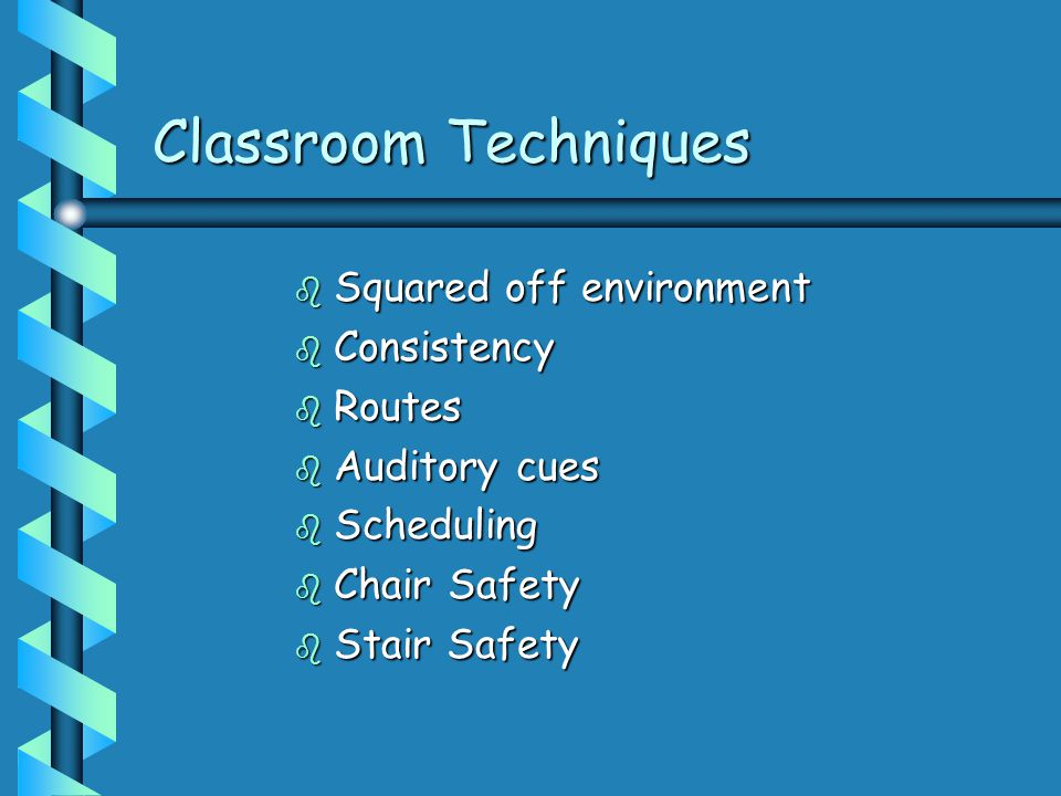 Classroom Techniques b Squared off environment b Consistency b Routes b Auditory cues b Scheduling b Chair Safety b Stair Safety