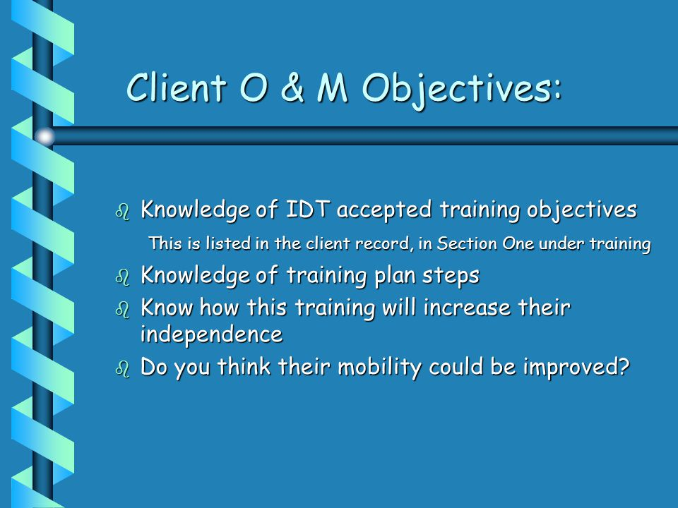 Client O & M Objectives: b Knowledge of IDT accepted training objectives This is listed in the client record, in Section One under training This is listed in the client record, in Section One under training b Knowledge of training plan steps b Know how this training will increase their independence b Do you think their mobility could be improved