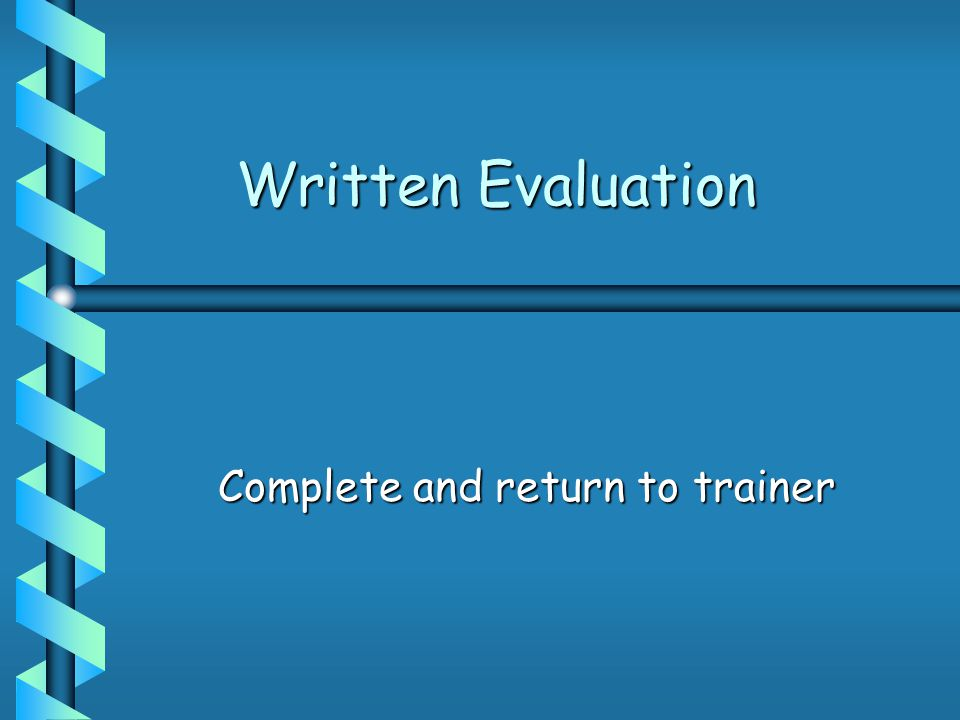 Written Evaluation Complete and return to trainer