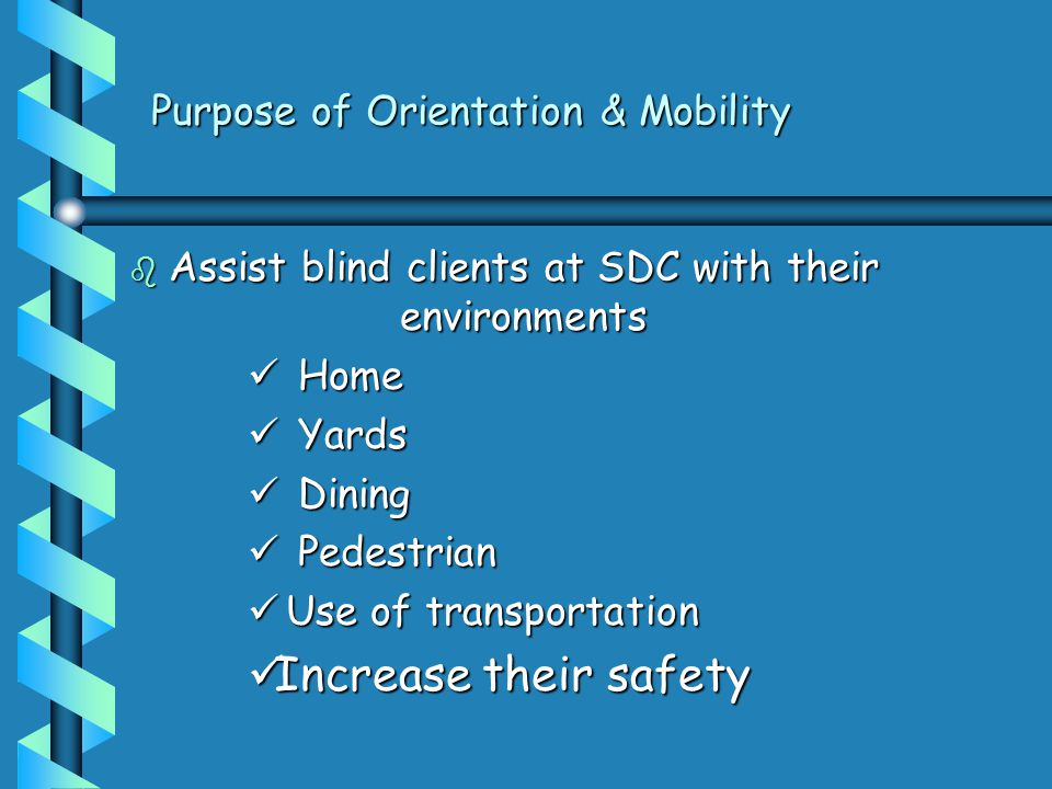 Purpose of Orientation & Mobility b Assist blind clients at SDC with their environments Home Home Yards Yards Dining Dining Pedestrian Pedestrian Use of transportation Use of transportation Increase their safety Increase their safety