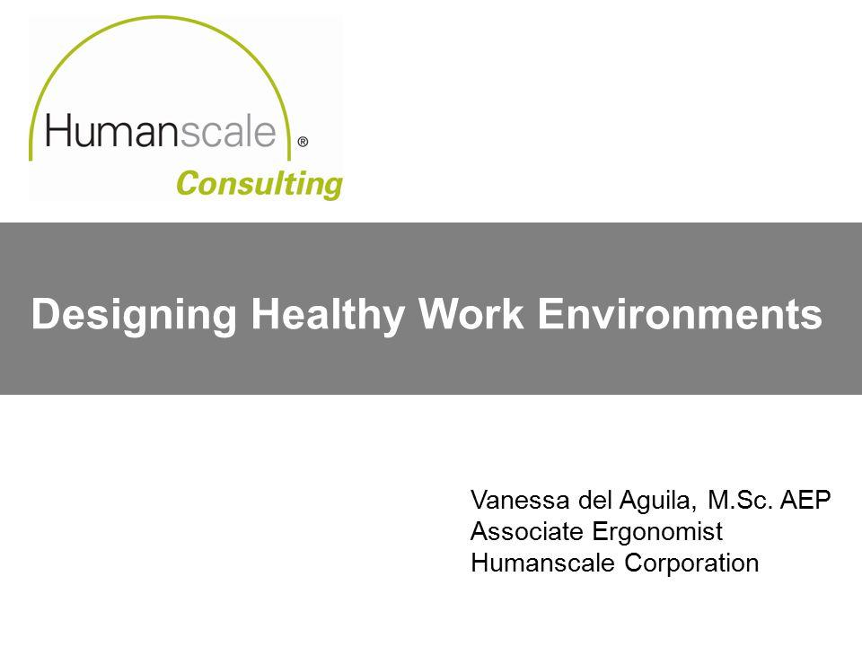 Designing Healthy Work Environments Vanessa del Aguila, M.Sc.