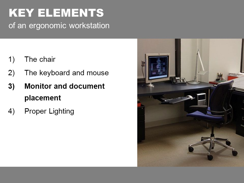 KEY ELEMENTS of an ergonomic workstation 1)The chair 2)The keyboard and mouse 3)Monitor and document placement 4)Proper Lighting