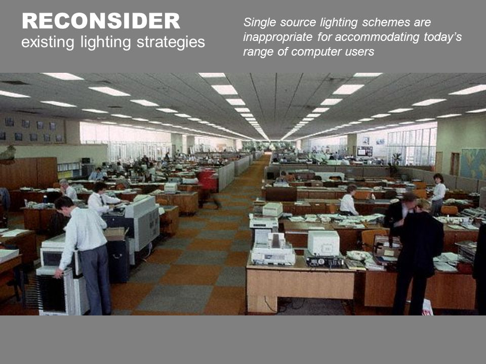 RECONSIDER existing lighting strategies Single source lighting schemes are inappropriate for accommodating today's range of computer users