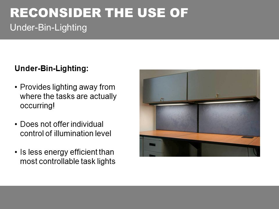 RECONSIDER THE USE OF Under-Bin-Lighting Under-Bin-Lighting: Provides lighting away from where the tasks are actually occurring! Does not offer indivi