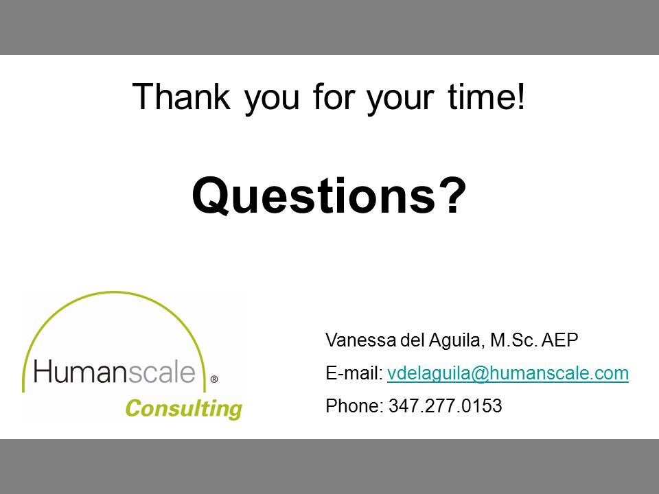 Thank you for your time! Questions? Vanessa del Aguila, M.Sc. AEP E-mail: vdelaguila@humanscale.comvdelaguila@humanscale.com Phone: 347.277.0153