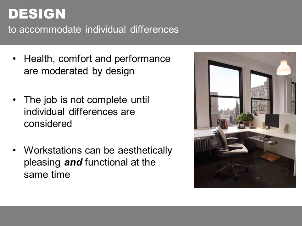 Health, comfort and performance are moderated by design The job is not complete until individual differences are considered Workstations can be aesthetically pleasing and functional at the same time DESIGN to accommodate individual differences