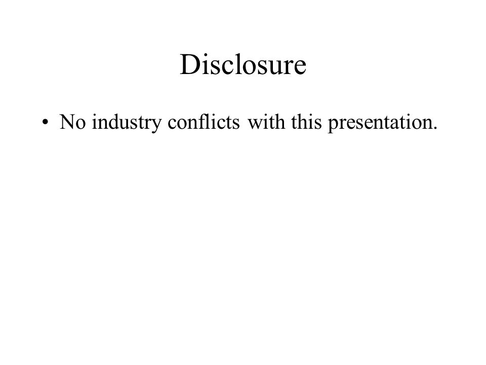 Disclosure No industry conflicts with this presentation.
