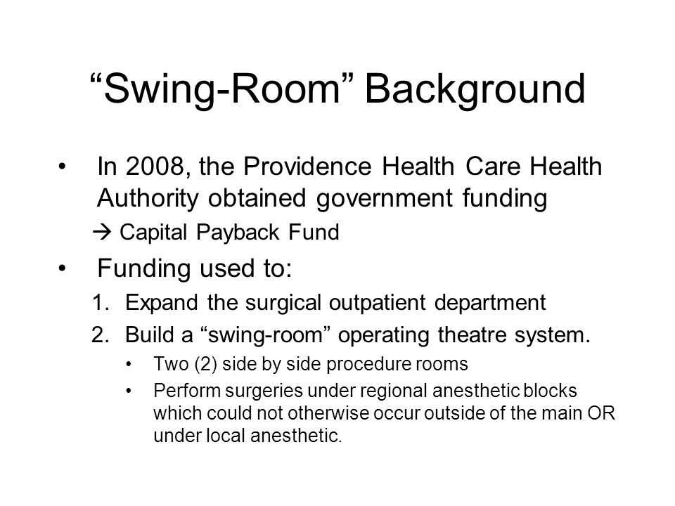 """""""Swing-Room"""" Background In 2008, the Providence Health Care Health Authority obtained government funding  Capital Payback Fund Funding used to: 1.Exp"""