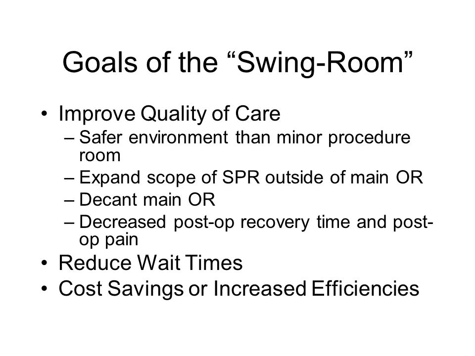 Goals of the Swing-Room Improve Quality of Care –Safer environment than minor procedure room –Expand scope of SPR outside of main OR –Decant main OR –Decreased post-op recovery time and post- op pain Reduce Wait Times Cost Savings or Increased Efficiencies