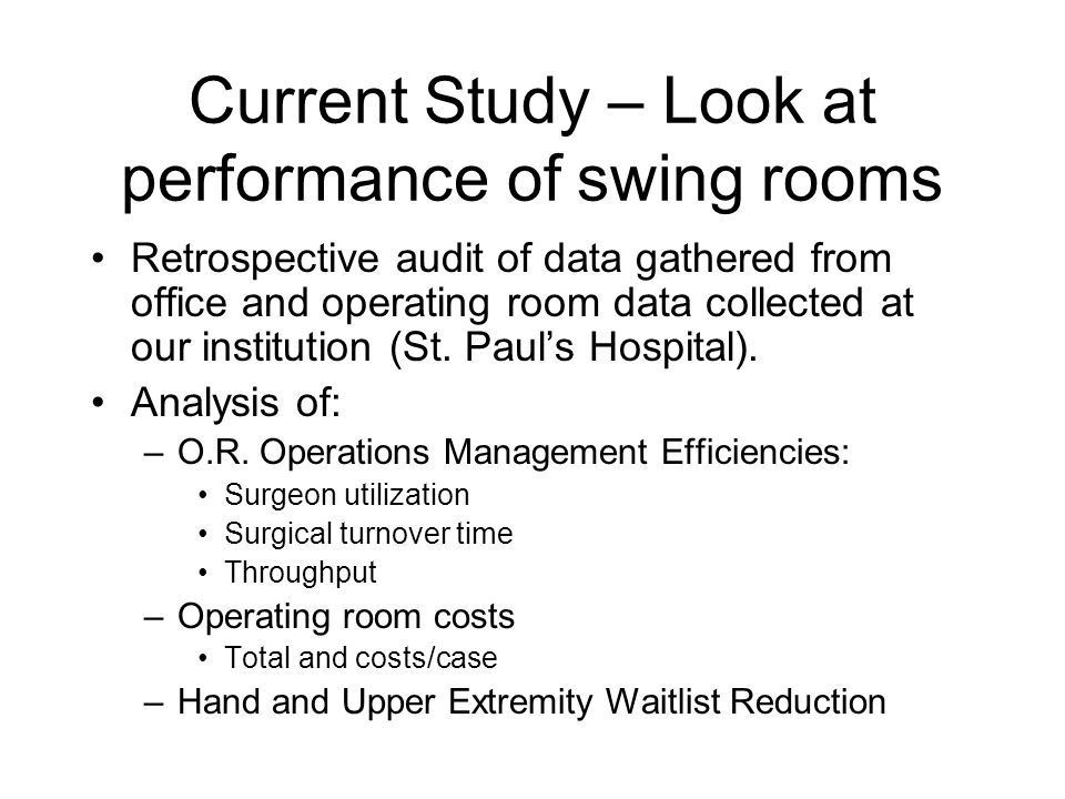 Current Study – Look at performance of swing rooms Retrospective audit of data gathered from office and operating room data collected at our instituti
