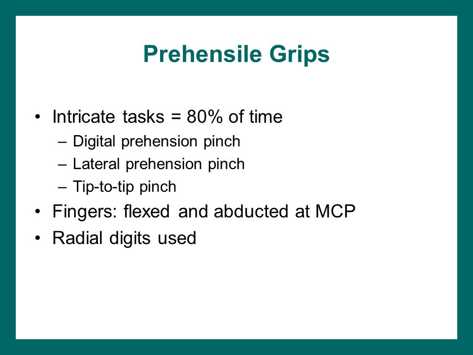 Prehensile Grips Intricate tasks = 80% of time –Digital prehension pinch –Lateral prehension pinch –Tip-to-tip pinch Fingers: flexed and abducted at MCP Radial digits used