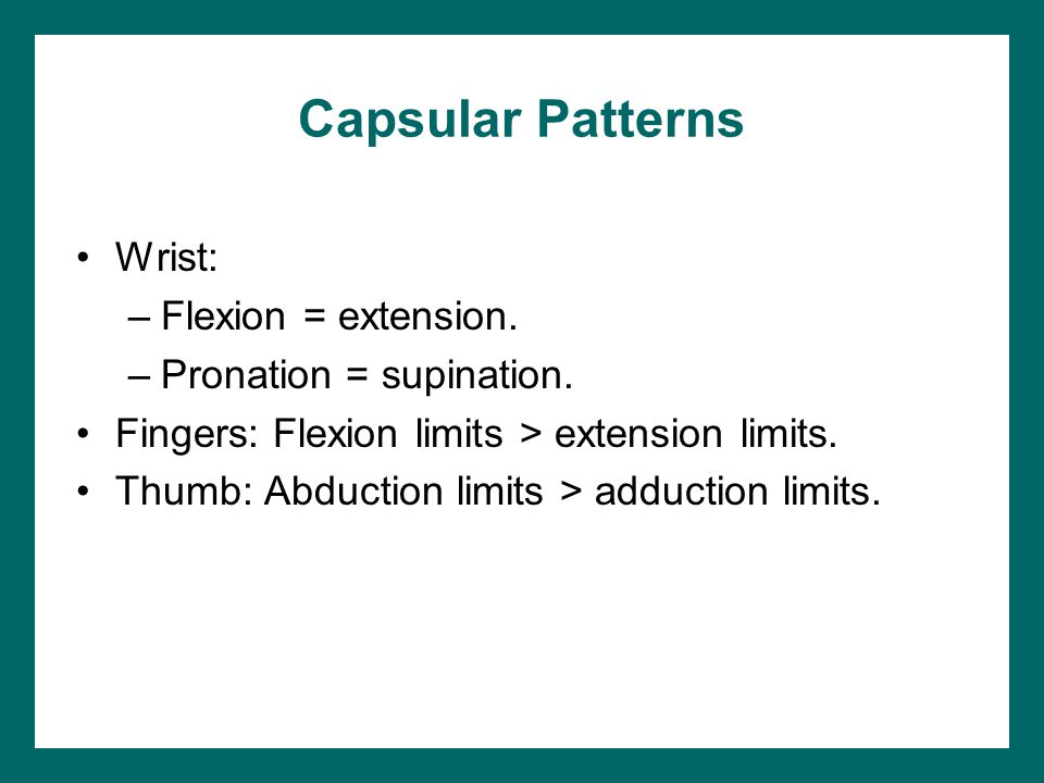 Capsular Patterns Wrist: –Flexion = extension. –Pronation = supination.