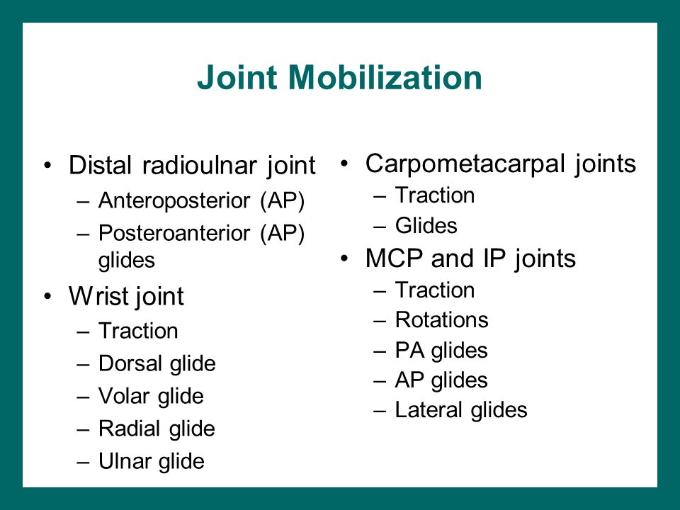 Joint Mobilization Distal radioulnar joint –Anteroposterior (AP) –Posteroanterior (AP) glides Wrist joint –Traction –Dorsal glide –Volar glide –Radial glide –Ulnar glide Carpometacarpal joints –Traction –Glides MCP and IP joints –Traction –Rotations –PA glides –AP glides –Lateral glides