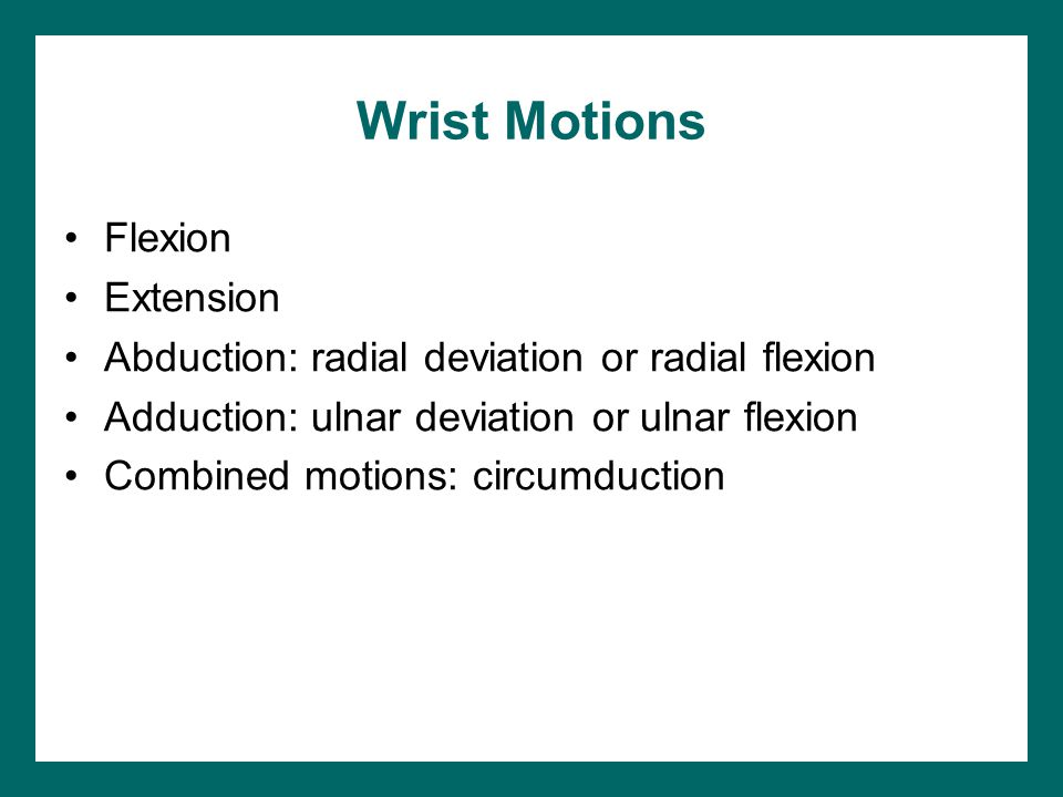 Wrist Motions Flexion Extension Abduction: radial deviation or radial flexion Adduction: ulnar deviation or ulnar flexion Combined motions: circumduction
