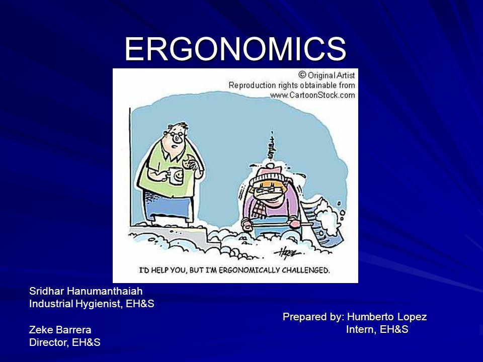 ERGONOMICS Prepared by: Humberto Lopez Intern, EH&S Intern, EH&S Sridhar Hanumanthaiah Industrial Hygienist, EH&S Zeke Barrera Director, EH&S
