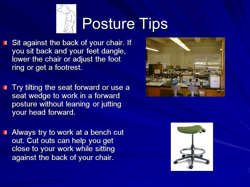 Posture Tips Sit against the back of your chair. If you sit back and your feet dangle, lower the chair or adjust the foot ring or get a footrest. Try
