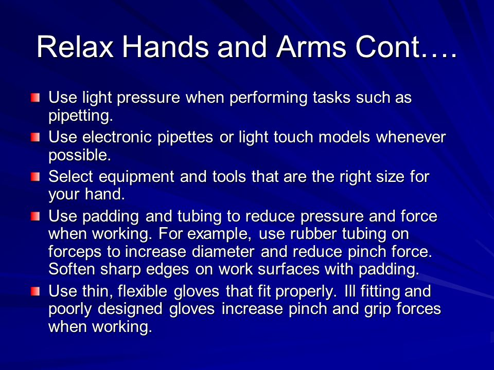 Relax Hands and Arms Cont…. Use light pressure when performing tasks such as pipetting.