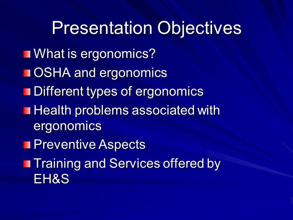 Presentation Objectives What is ergonomics? OSHA and ergonomics Different types of ergonomics Health problems associated with ergonomics Preventive As