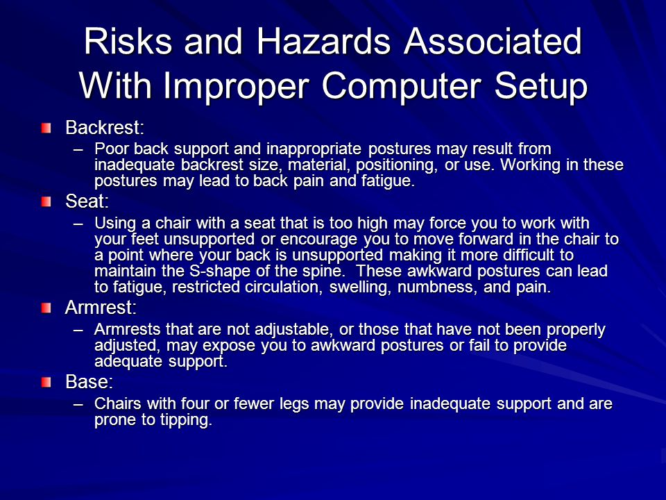 Risks and Hazards Associated With Improper Computer Setup Backrest: –Poor back support and inappropriate postures may result from inadequate backrest size, material, positioning, or use.