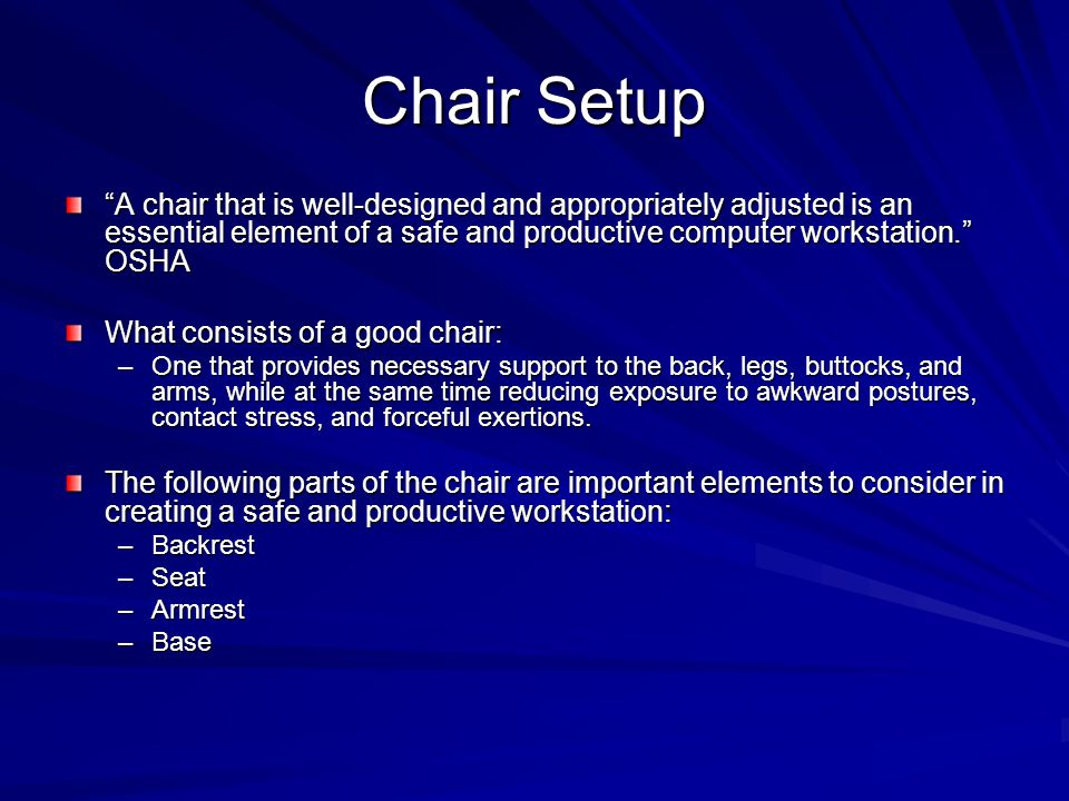 Chair Setup A chair that is well-designed and appropriately adjusted is an essential element of a safe and productive computer workstation. OSHA What consists of a good chair: –One that provides necessary support to the back, legs, buttocks, and arms, while at the same time reducing exposure to awkward postures, contact stress, and forceful exertions.