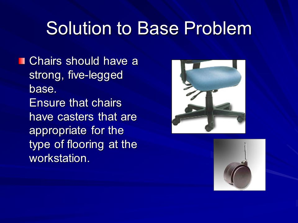 Solution to Base Problem Chairs should have a strong, five-legged base. Ensure that chairs have casters that are appropriate for the type of flooring