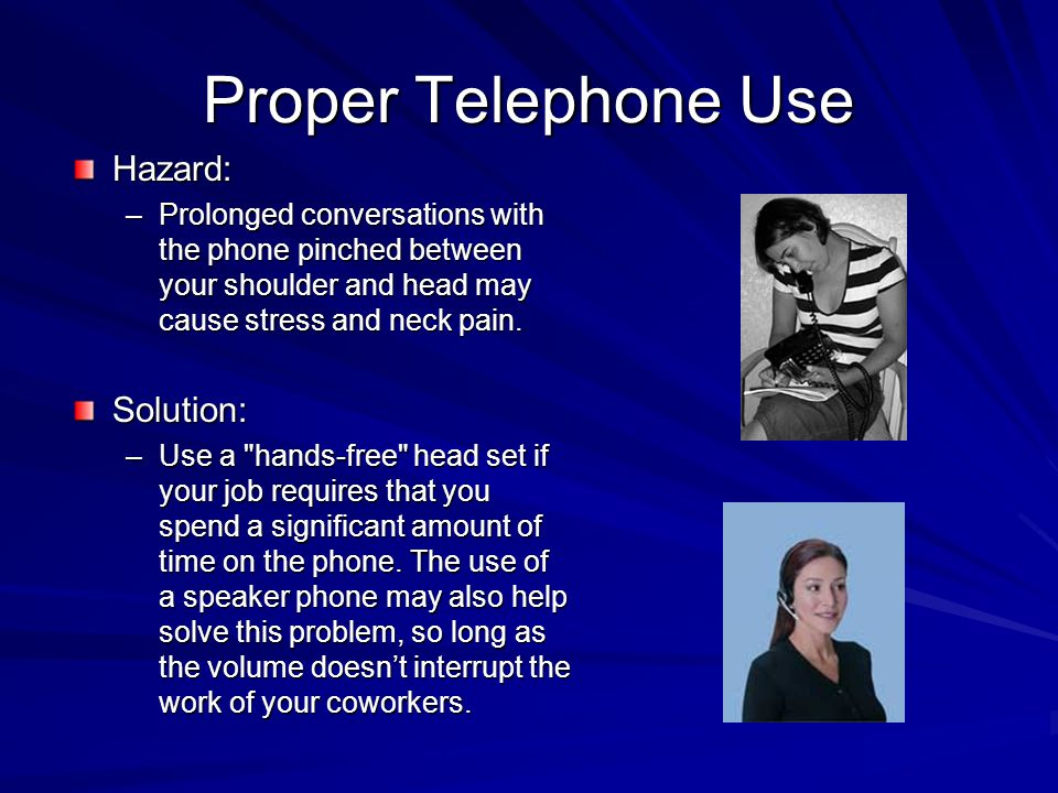 Proper Telephone Use Hazard: –Prolonged conversations with the phone pinched between your shoulder and head may cause stress and neck pain. Solution: