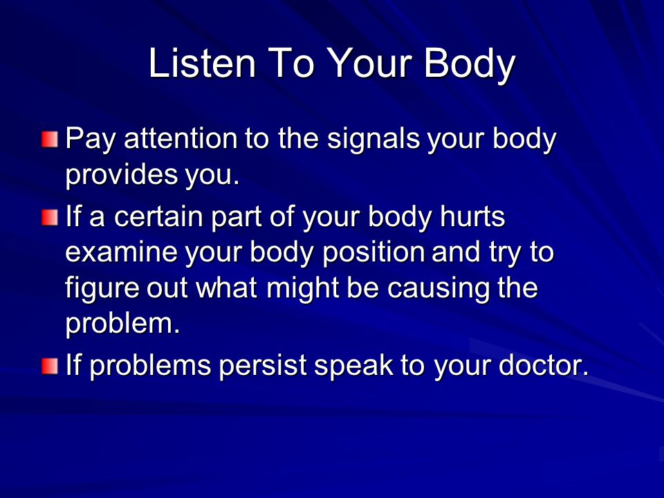 Listen To Your Body Pay attention to the signals your body provides you.