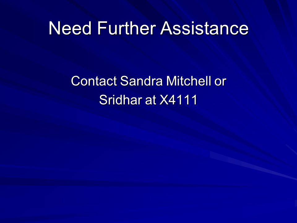 Need Further Assistance Contact Sandra Mitchell or Sridhar at X4111