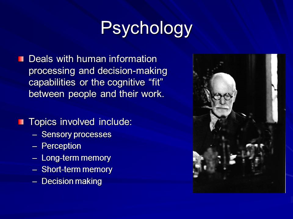 """Psychology Deals with human information processing and decision-making capabilities or the cognitive """"fit"""" between people and their work. Topics invol"""
