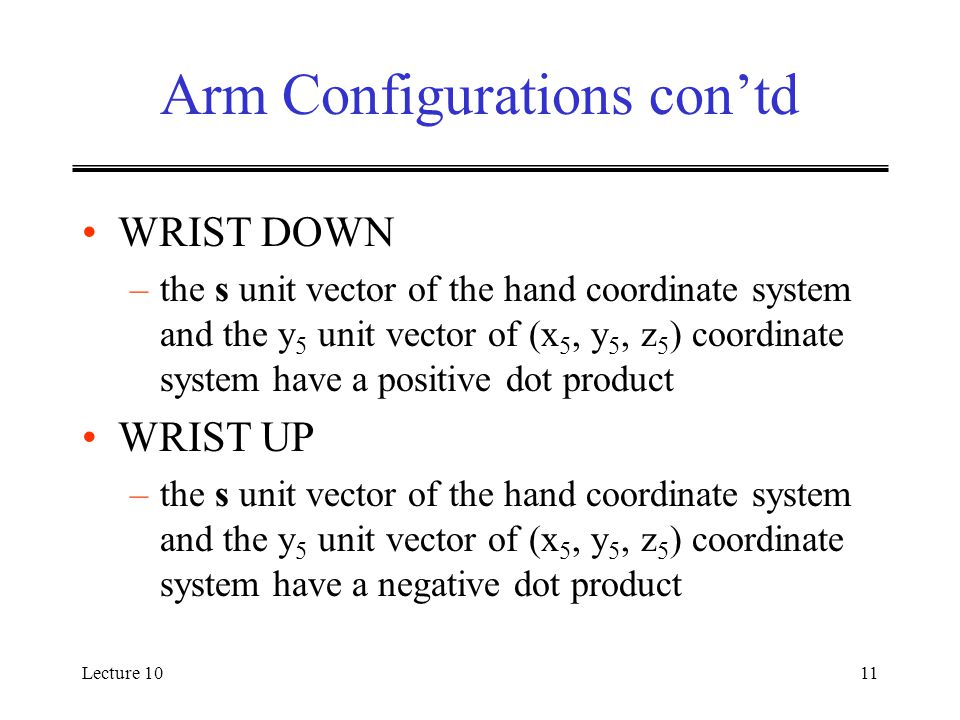 Lecture 1011 Arm Configurations con'td WRIST DOWN –the s unit vector of the hand coordinate system and the y 5 unit vector of (x 5, y 5, z 5 ) coordinate system have a positive dot product WRIST UP –the s unit vector of the hand coordinate system and the y 5 unit vector of (x 5, y 5, z 5 ) coordinate system have a negative dot product