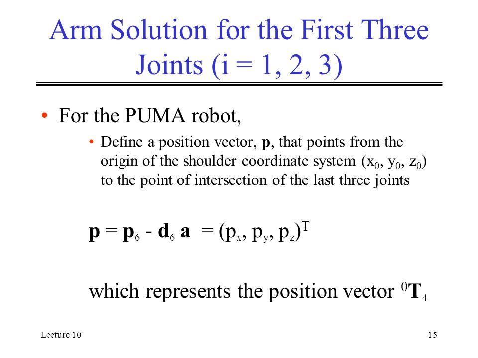 Lecture 1015 Arm Solution for the First Three Joints (i = 1, 2, 3) For the PUMA robot, Define a position vector, p, that points from the origin of the shoulder coordinate system (x 0, y 0, z 0 ) to the point of intersection of the last three joints p = p 6 - d 6 a = (p x, p y, p z ) T which represents the position vector 0 T 4