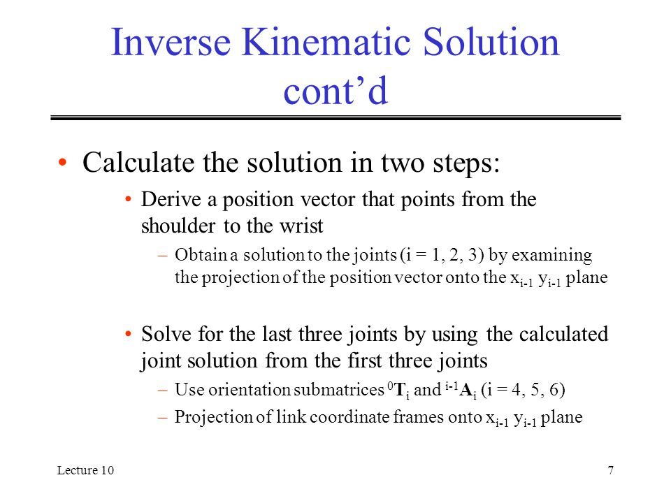 Lecture 107 Inverse Kinematic Solution cont'd Calculate the solution in two steps: Derive a position vector that points from the shoulder to the wrist –Obtain a solution to the joints (i = 1, 2, 3) by examining the projection of the position vector onto the x i-1 y i-1 plane Solve for the last three joints by using the calculated joint solution from the first three joints –Use orientation submatrices 0 T i and i-1 A i (i = 4, 5, 6) –Projection of link coordinate frames onto x i-1 y i-1 plane