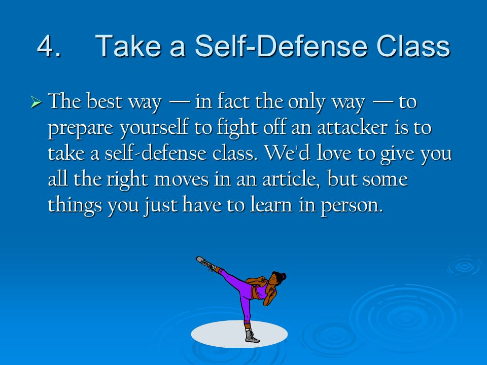 4. Take a Self-Defense Class  The best way — in fact the only way — to prepare yourself to fight off an attacker is to take a self-defense class. We'