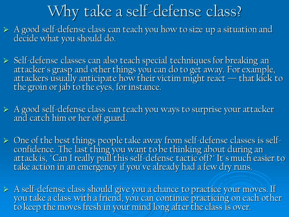 Why take a self-defense class?  A good self-defense class can teach you how to size up a situation and decide what you should do.  Self-defense clas
